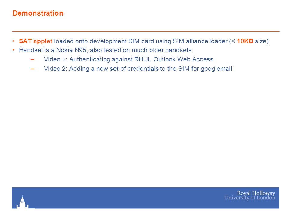 Demonstration SAT applet loaded onto development SIM card using SIM alliance loader (< 10KB size) Handset is a Nokia N95, also tested on much older handsets –Video 1: Authenticating against RHUL Outlook Web Access –Video 2: Adding a new set of credentials to the SIM for googlemail
