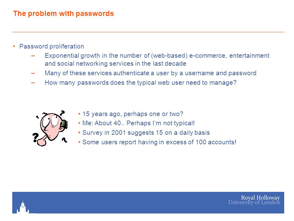 The problem with passwords Password proliferation –Exponential growth in the number of (web-based) e-commerce, entertainment and social networking services in the last decade –Many of these services authenticate a user by a username and password –How many passwords does the typical web user need to manage.