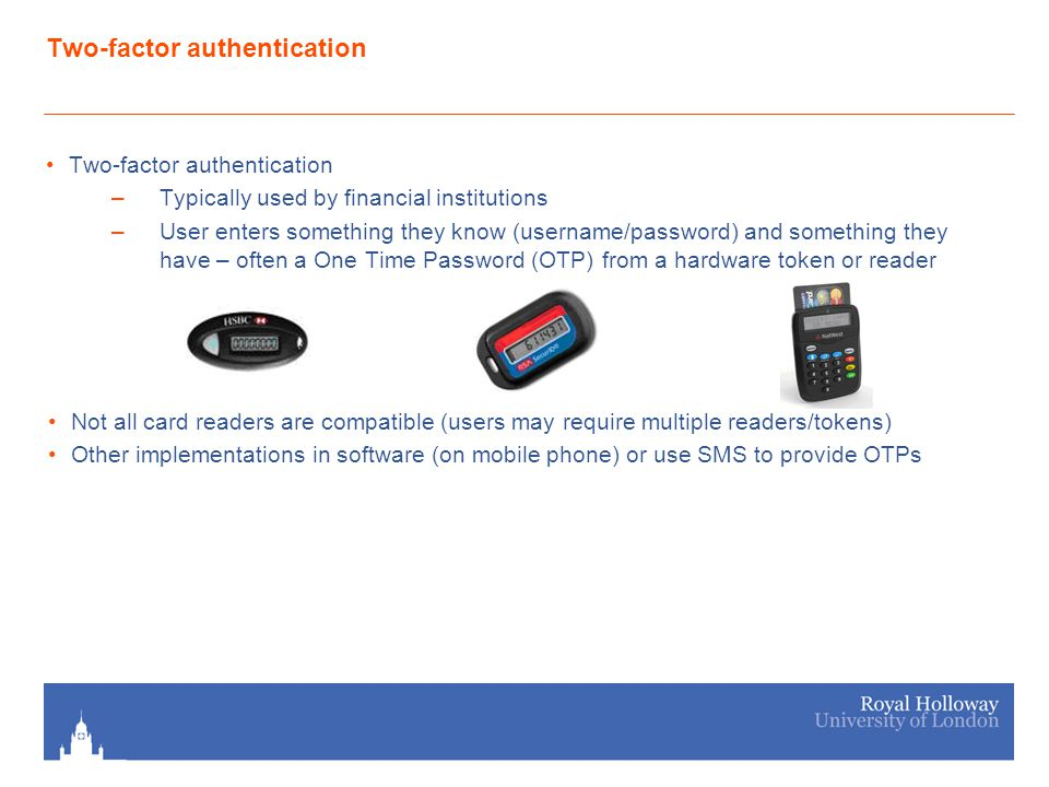 Two-factor authentication –Typically used by financial institutions –User enters something they know (username/password) and something they have – often a One Time Password (OTP) from a hardware token or reader Not all card readers are compatible (users may require multiple readers/tokens) Other implementations in software (on mobile phone) or use SMS to provide OTPs
