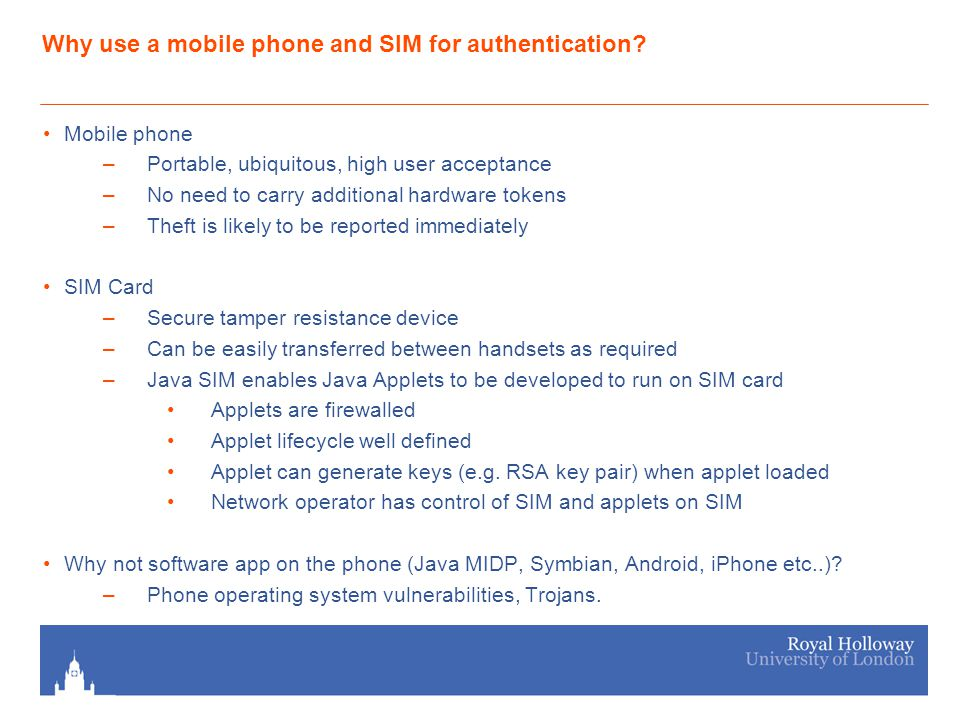 Introduction Propose two distinct authentication schemes, both using a mobile phone and SIM:- Scheme 1 (Password authentication management) Enables authentication credentials (username + password) to be stored and securely retrieved from a mobile handset and SIM Main goal is to provide secure storage of authentication credentials, with minimal changes to existing infrastructure, i.e.