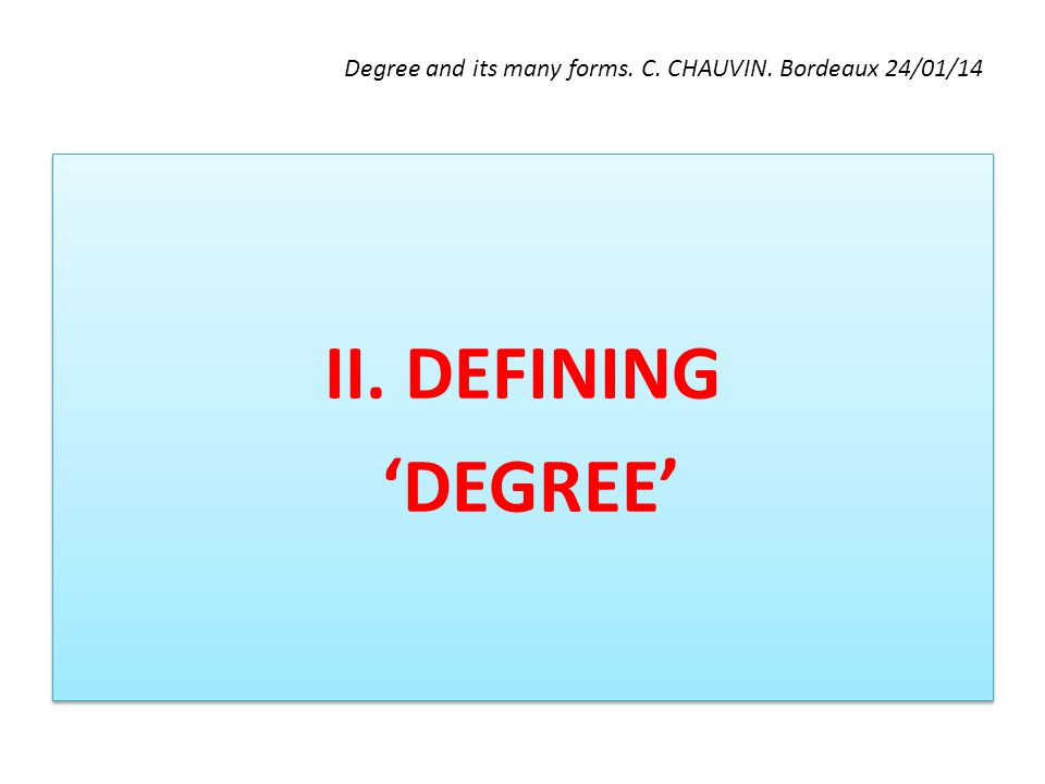 Degree and its many forms. C. CHAUVIN. Bordeaux 24/01/14 II. DEFINING 'DEGREE' II. DEFINING 'DEGREE'