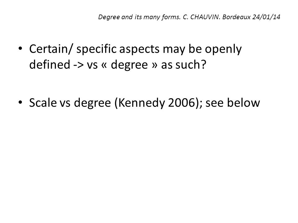 Degree and its many forms. C. CHAUVIN. Bordeaux 24/01/14 Certain/ specific aspects may be openly defined -> vs « degree » as such? Scale vs degree (Ke