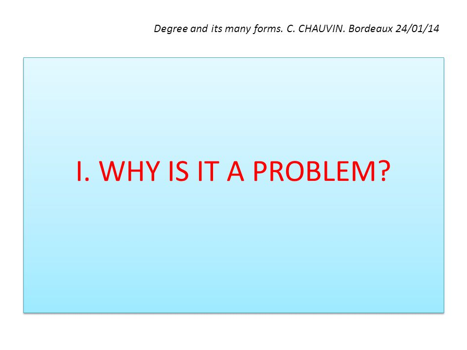 Degree and its many forms. C. CHAUVIN. Bordeaux 24/01/14 I. WHY IS IT A PROBLEM