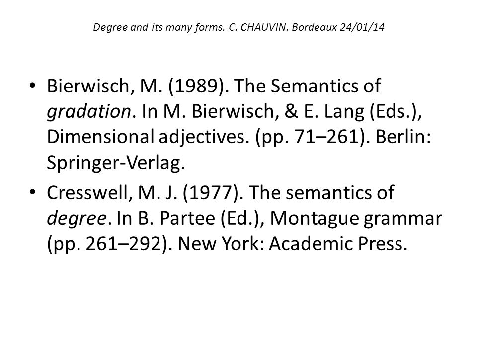 Degree and its many forms. C. CHAUVIN. Bordeaux 24/01/14 Bierwisch, M. (1989). The Semantics of gradation. In M. Bierwisch, & E. Lang (Eds.), Dimensio