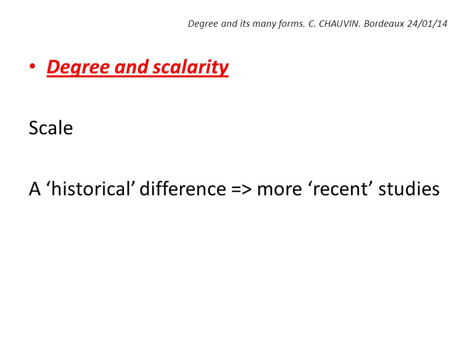 Degree and its many forms. C. CHAUVIN. Bordeaux 24/01/14 Degree and scalarity Scale A 'historical' difference => more 'recent' studies