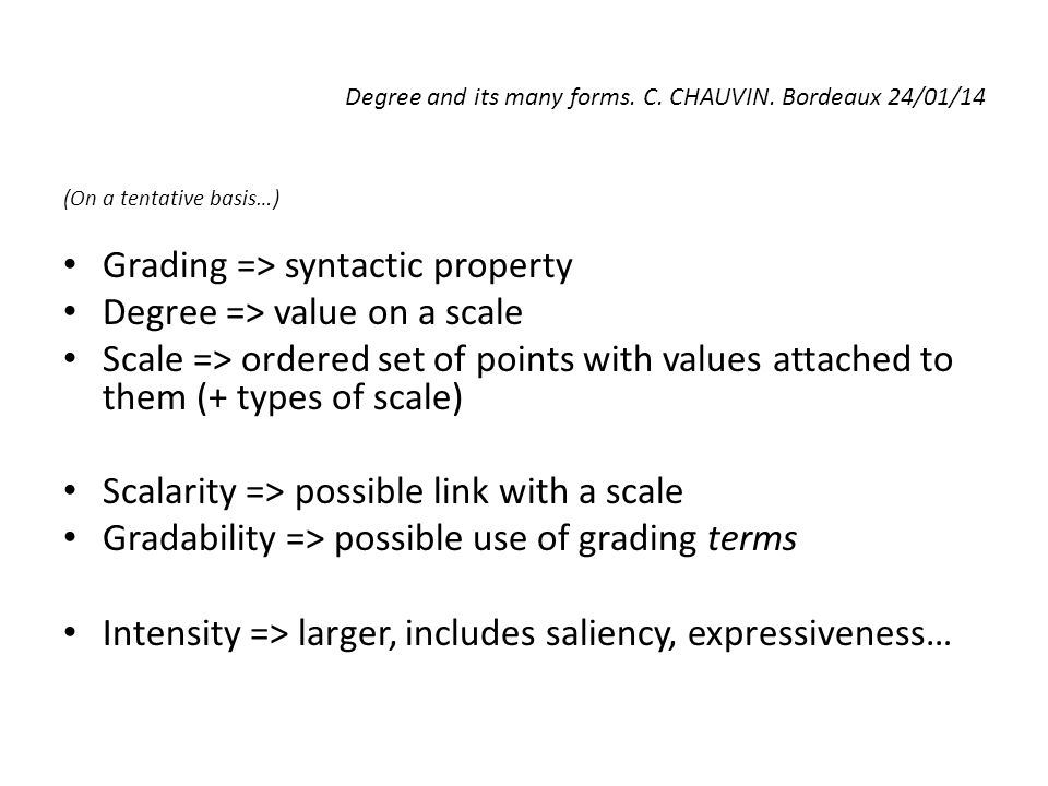 Degree and its many forms. C. CHAUVIN. Bordeaux 24/01/14 (On a tentative basis…) Grading => syntactic property Degree => value on a scale Scale => ord