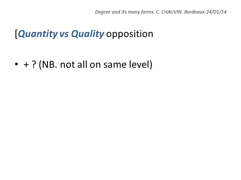 Degree and its many forms. C. CHAUVIN. Bordeaux 24/01/14 [Quantity vs Quality opposition + ? (NB. not all on same level)