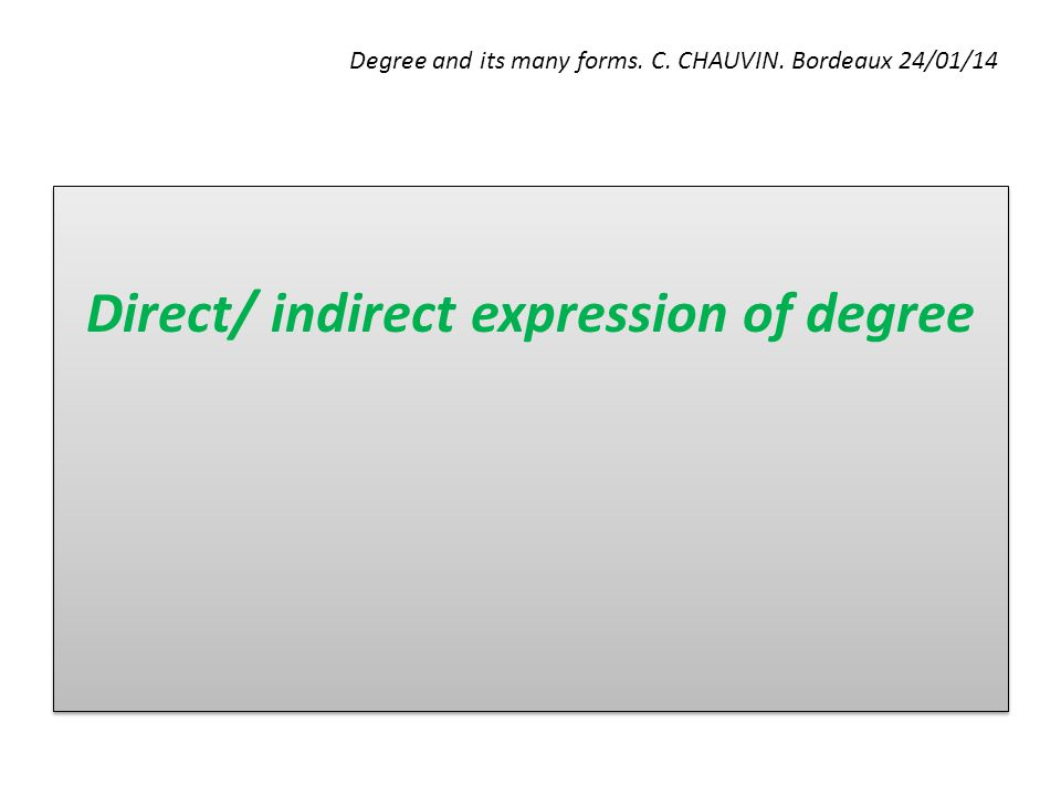 Degree and its many forms. C. CHAUVIN. Bordeaux 24/01/14 Direct/ indirect expression of degree