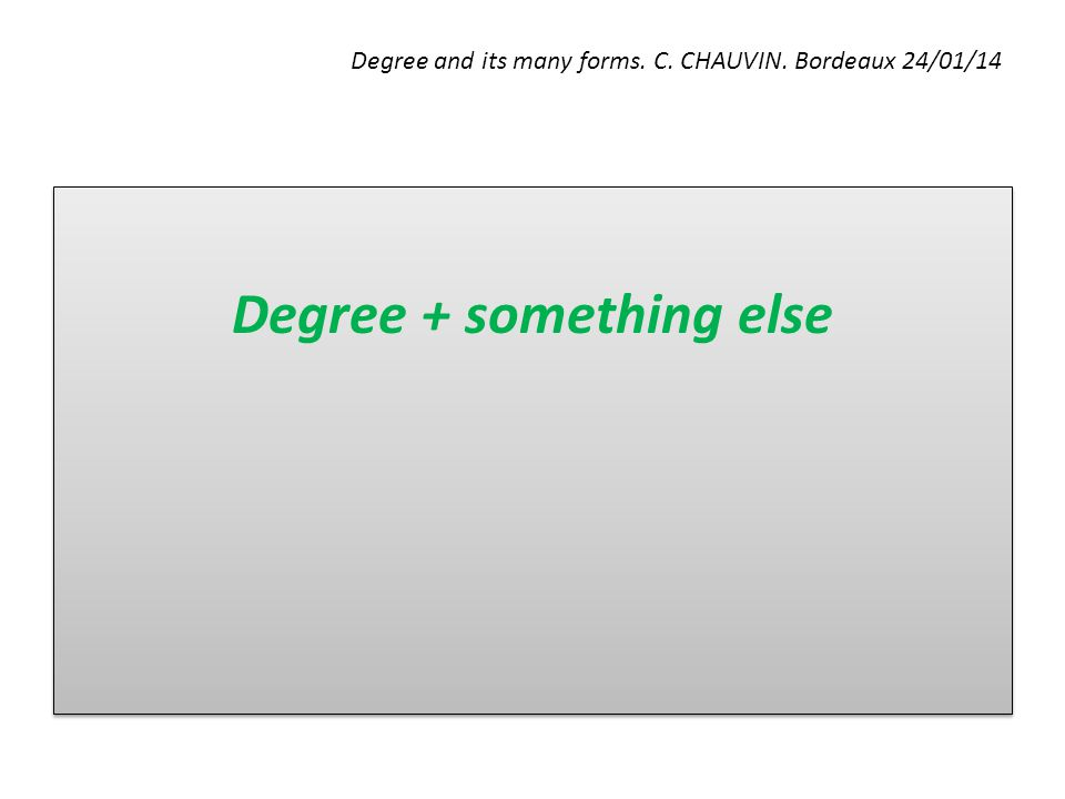 Degree and its many forms. C. CHAUVIN. Bordeaux 24/01/14 Degree + something else