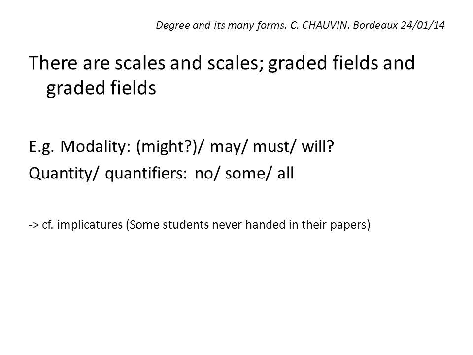 Degree and its many forms. C. CHAUVIN. Bordeaux 24/01/14 There are scales and scales; graded fields and graded fields E.g. Modality: (might?)/ may/ mu