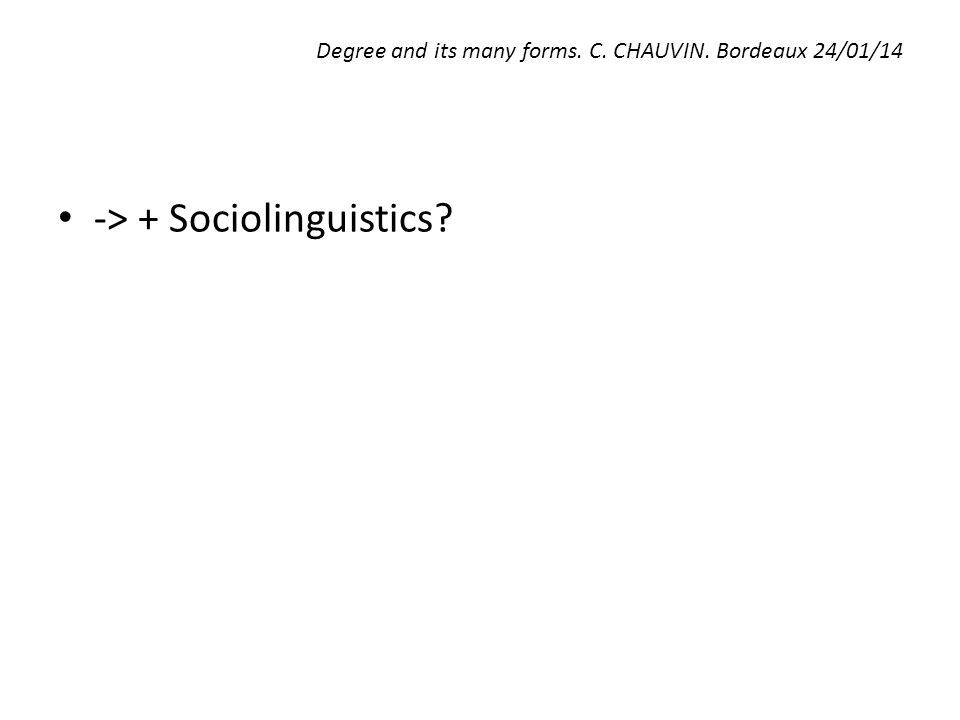 Degree and its many forms. C. CHAUVIN. Bordeaux 24/01/14 -> + Sociolinguistics?