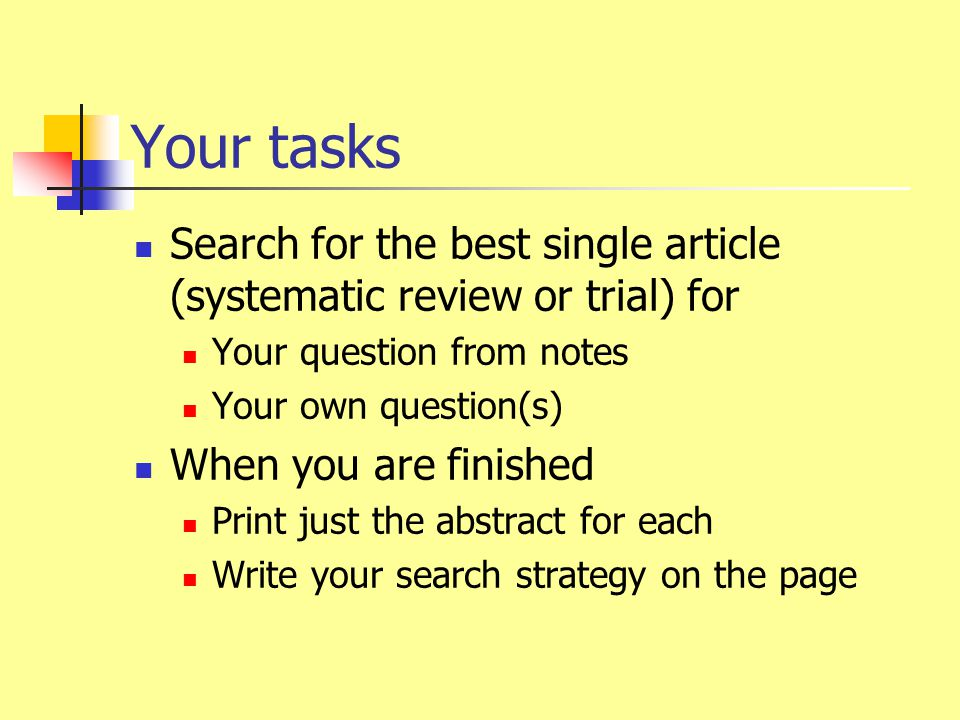 Your tasks Search for the best single article (systematic review or trial) for Your question from notes Your own question(s) When you are finished Print just the abstract for each Write your search strategy on the page
