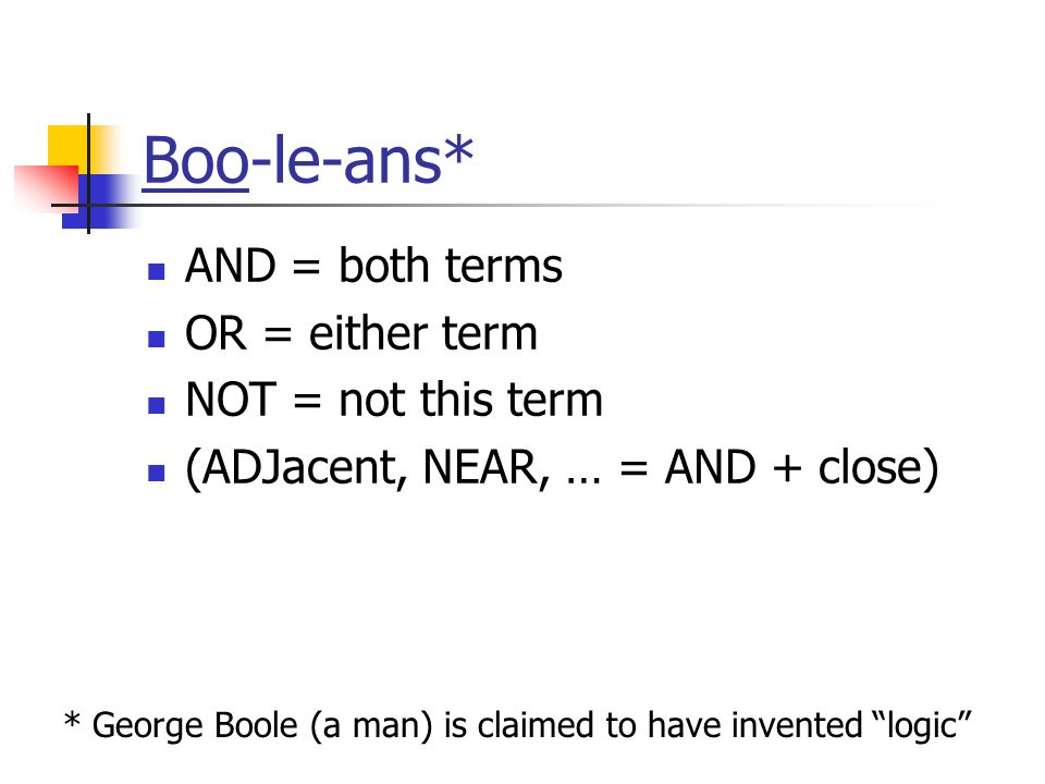 Boo-le-ans* AND = both terms OR = either term NOT = not this term (ADJacent, NEAR, … = AND + close) * George Boole (a man) is claimed to have invented logic