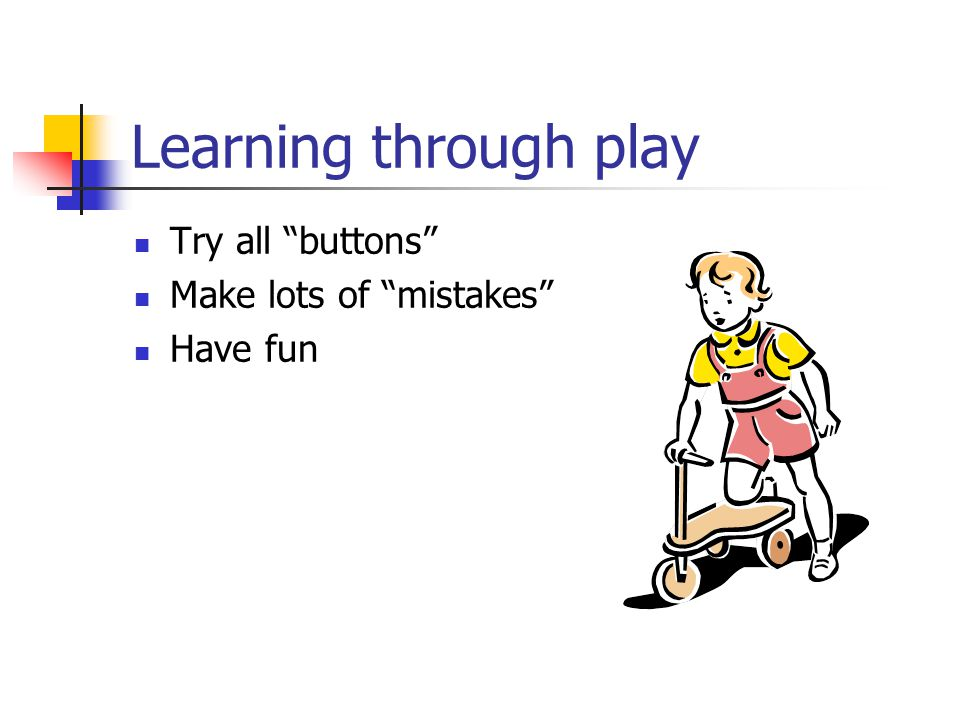 Learning through play Try all buttons Make lots of mistakes Have fun