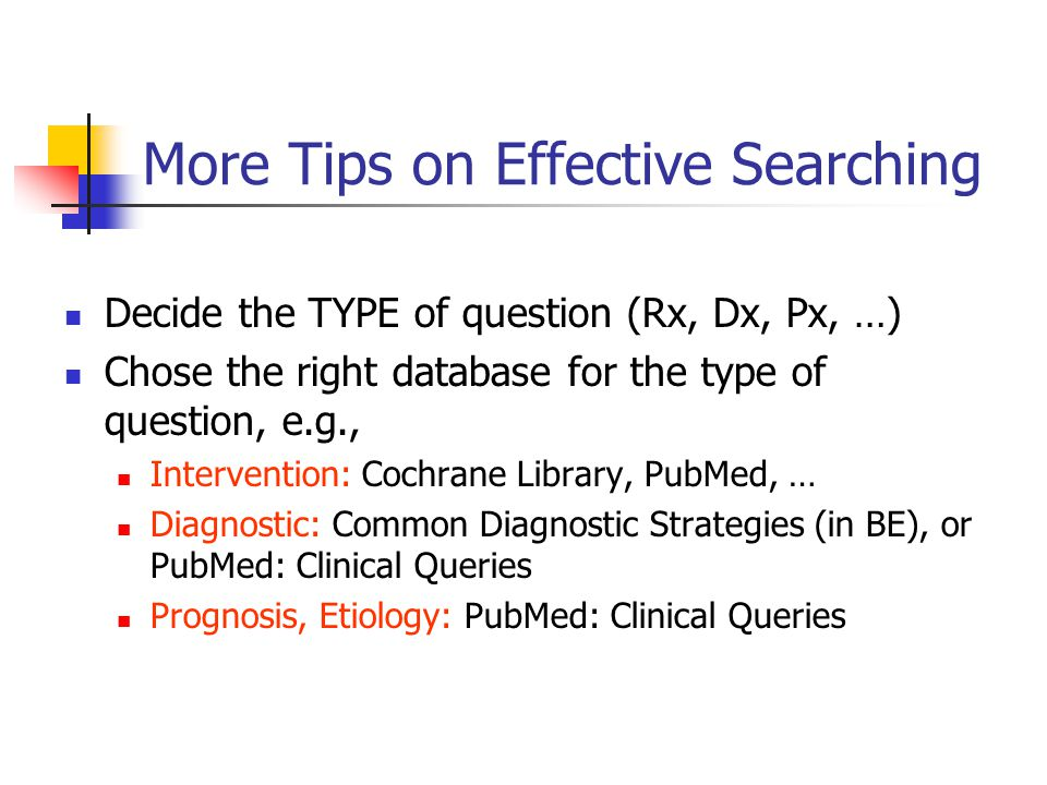 More Tips on Effective Searching Decide the TYPE of question (Rx, Dx, Px, …) Chose the right database for the type of question, e.g., Intervention: Cochrane Library, PubMed, … Diagnostic: Common Diagnostic Strategies (in BE), or PubMed: Clinical Queries Prognosis, Etiology: PubMed: Clinical Queries
