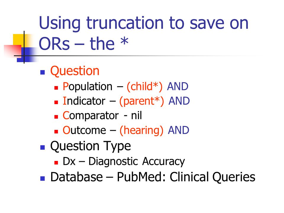 Using truncation to save on ORs – the * Question Population – (child*) AND Indicator – (parent*) AND Comparator - nil Outcome – (hearing) AND Question Type Dx – Diagnostic Accuracy Database – PubMed: Clinical Queries