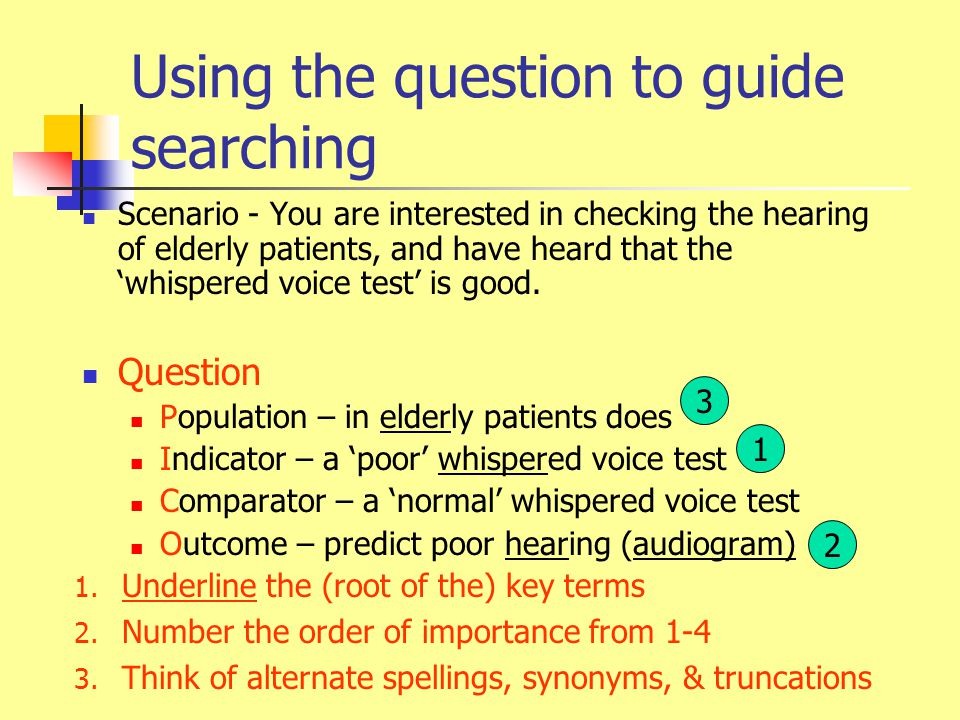 Using the question to guide searching Scenario - You are interested in checking the hearing of elderly patients, and have heard that the 'whispered voice test' is good.