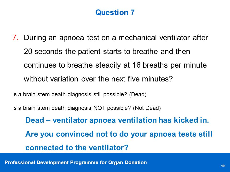 Professional Development Programme for Organ Donation 10 Question 7 7.During an apnoea test on a mechanical ventilator after 20 seconds the patient starts to breathe and then continues to breathe steadily at 16 breaths per minute without variation over the next five minutes.