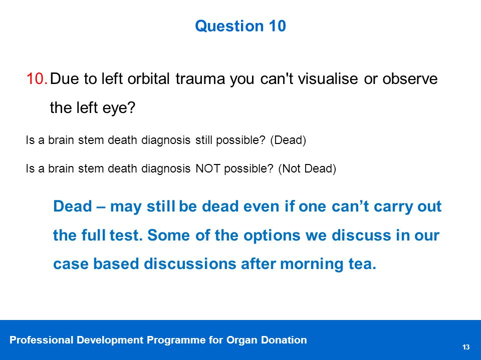 Professional Development Programme for Organ Donation 13 Question 10 10.Due to left orbital trauma you can t visualise or observe the left eye.
