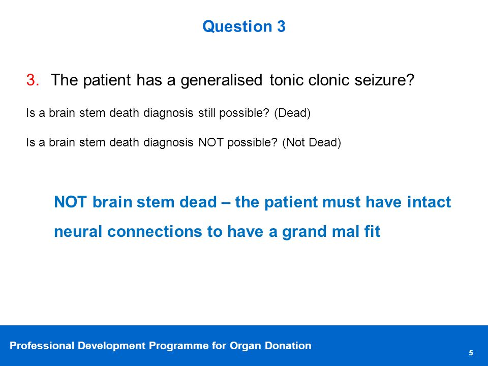 Professional Development Programme for Organ Donation 55 Question 3 3.The patient has a generalised tonic clonic seizure.