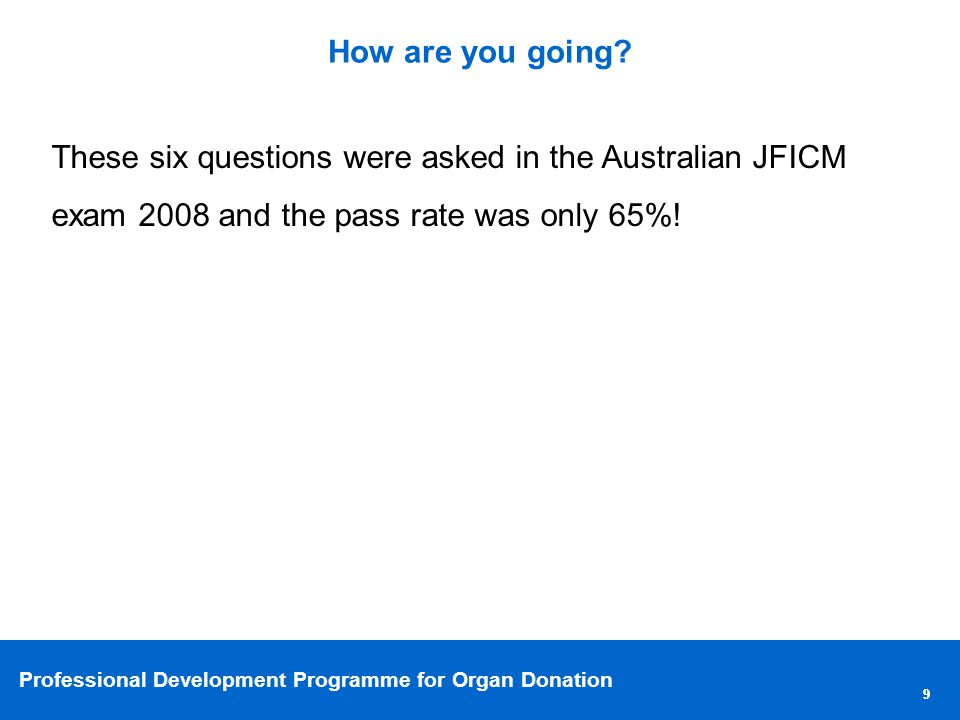 Professional Development Programme for Organ Donation 99 How are you going.