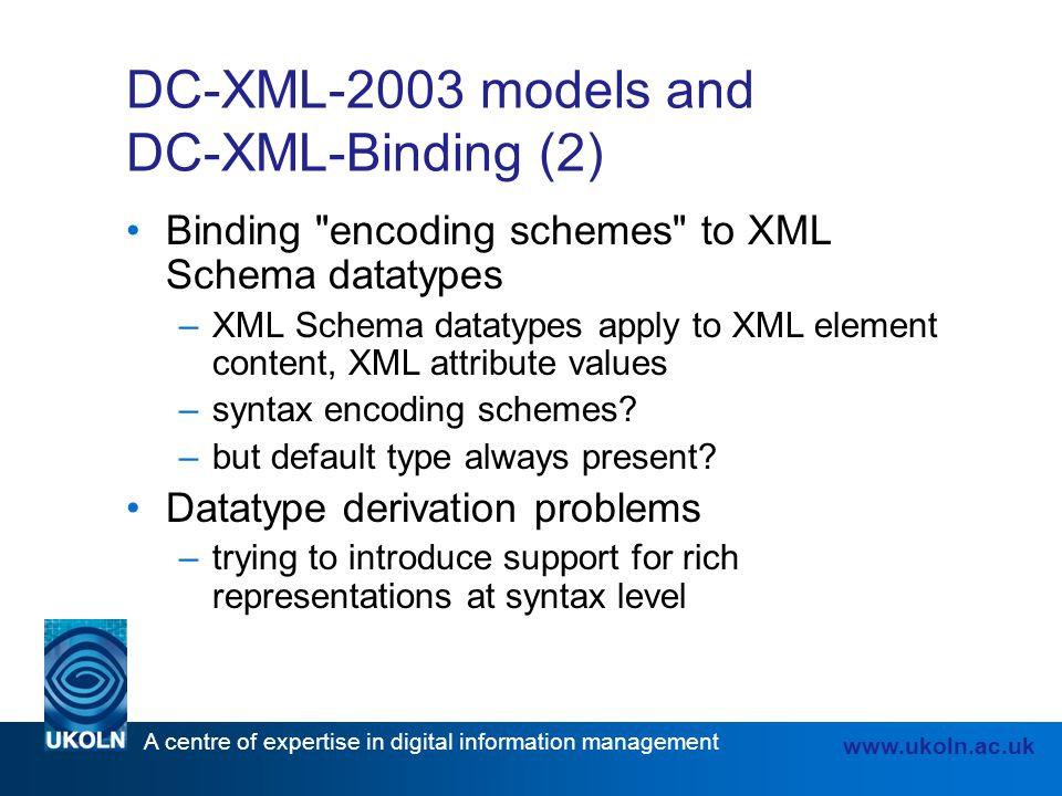 A centre of expertise in digital information management www.ukoln.ac.uk DC-XML-2003 models and DC-XML-Binding (2) Binding encoding schemes to XML Schema datatypes –XML Schema datatypes apply to XML element content, XML attribute values –syntax encoding schemes.