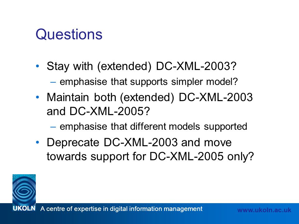 A centre of expertise in digital information management www.ukoln.ac.uk Questions Stay with (extended) DC-XML-2003.