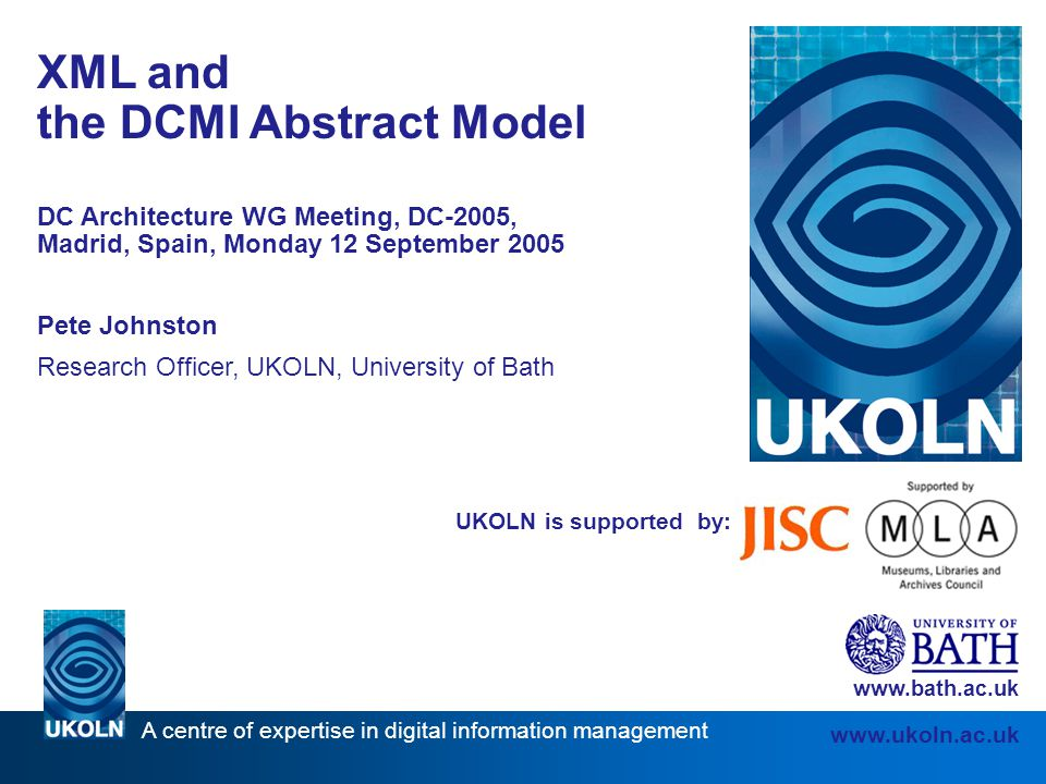 A centre of expertise in digital information management www.ukoln.ac.uk UKOLN is supported by: XML and the DCMI Abstract Model DC Architecture WG Meeting, DC-2005, Madrid, Spain, Monday 12 September 2005 Pete Johnston Research Officer, UKOLN, University of Bath www.bath.ac.uk
