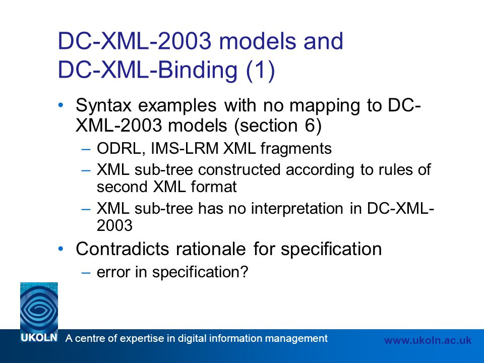 A centre of expertise in digital information management www.ukoln.ac.uk DC-XML-2003 models and DC-XML-Binding (1) Syntax examples with no mapping to DC- XML-2003 models (section 6) –ODRL, IMS-LRM XML fragments –XML sub-tree constructed according to rules of second XML format –XML sub-tree has no interpretation in DC-XML- 2003 Contradicts rationale for specification –error in specification
