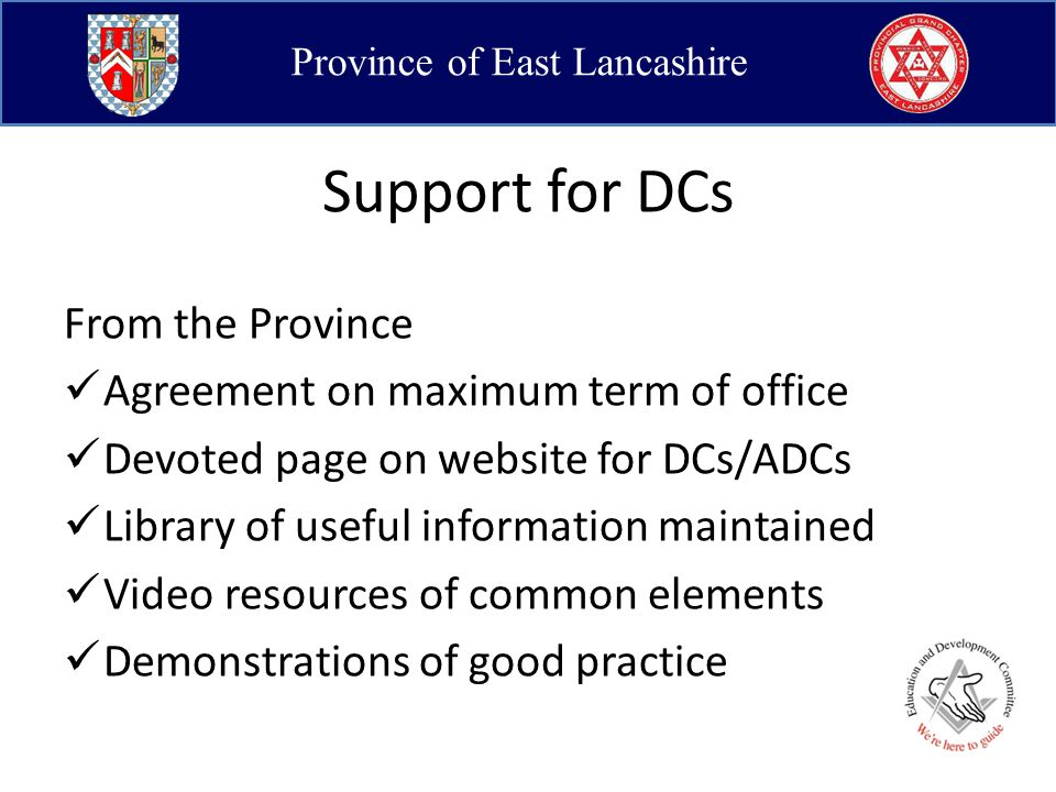Province of East Lancashire Support for DCs From the Province Agreement on maximum term of office Devoted page on website for DCs/ADCs Library of useful information maintained Video resources of common elements Demonstrations of good practice