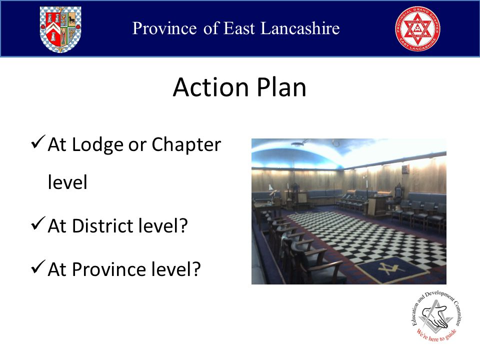 Province of East Lancashire Action Plan At Lodge or Chapter level At District level.