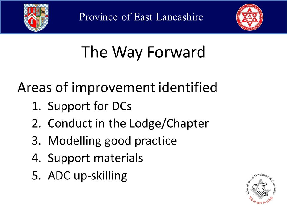 Province of East Lancashire The Way Forward Areas of improvement identified 1.Support for DCs 2.Conduct in the Lodge/Chapter 3.Modelling good practice 4.Support materials 5.ADC up-skilling