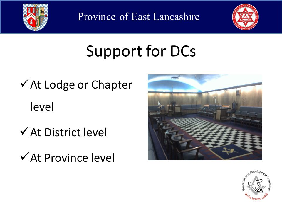 Province of East Lancashire Support for DCs In the Lodge/Chapter Prompting within the meeting during ceremonies Expected attendance at practice meetings Chatting in open Lodge Appropriateness of applause Inclusion of instruction element to regular meetings ADC up skilling programme Library of Lodge/Chapter specific information