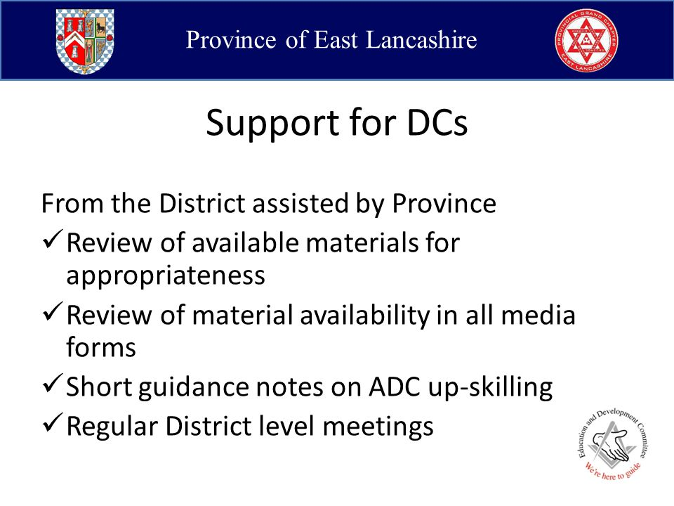 Province of East Lancashire Support for DCs From the District assisted by Province Review of available materials for appropriateness Review of material availability in all media forms Short guidance notes on ADC up-skilling Regular District level meetings
