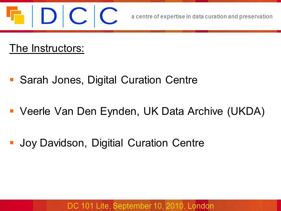 a centre of expertise in data curation and preservation DC 101 Lite, September 10, 2010, London The Instructors:  Sarah Jones, Digital Curation Centre  Veerle Van Den Eynden, UK Data Archive (UKDA)  Joy Davidson, Digitial Curation Centre
