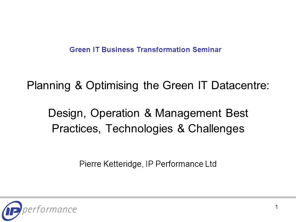 1 Planning & Optimising the Green IT Datacentre: Design, Operation & Management Best Practices, Technologies & Challenges Pierre Ketteridge, IP Performance Ltd Green IT Business Transformation Seminar