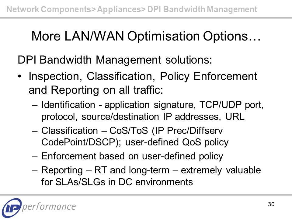 30 More LAN/WAN Optimisation Options… DPI Bandwidth Management solutions: Inspection, Classification, Policy Enforcement and Reporting on all traffic: –Identification - application signature, TCP/UDP port, protocol, source/destination IP addresses, URL –Classification – CoS/ToS (IP Prec/Diffserv CodePoint/DSCP); user-defined QoS policy –Enforcement based on user-defined policy –Reporting – RT and long-term – extremely valuable for SLAs/SLGs in DC environments Network Components> Appliances> DPI Bandwidth Management