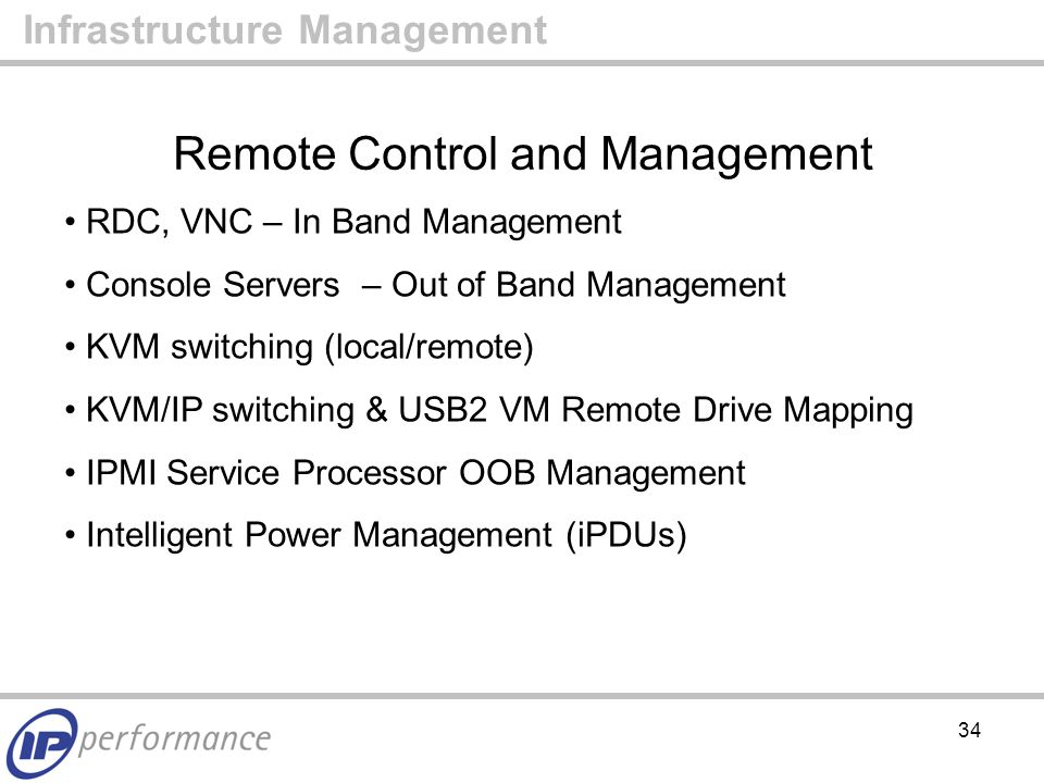 34 Remote Control and Management Infrastructure Management RDC, VNC – In Band Management Console Servers – Out of Band Management KVM switching (local/remote) KVM/IP switching & USB2 VM Remote Drive Mapping IPMI Service Processor OOB Management Intelligent Power Management (iPDUs)