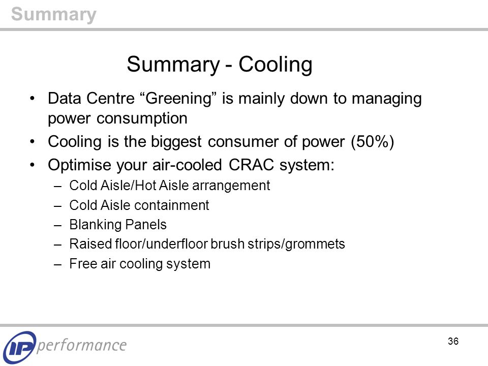 36 Summary - Cooling Data Centre Greening is mainly down to managing power consumption Cooling is the biggest consumer of power (50%) Optimise your air-cooled CRAC system: –Cold Aisle/Hot Aisle arrangement –Cold Aisle containment –Blanking Panels –Raised floor/underfloor brush strips/grommets –Free air cooling system Summary