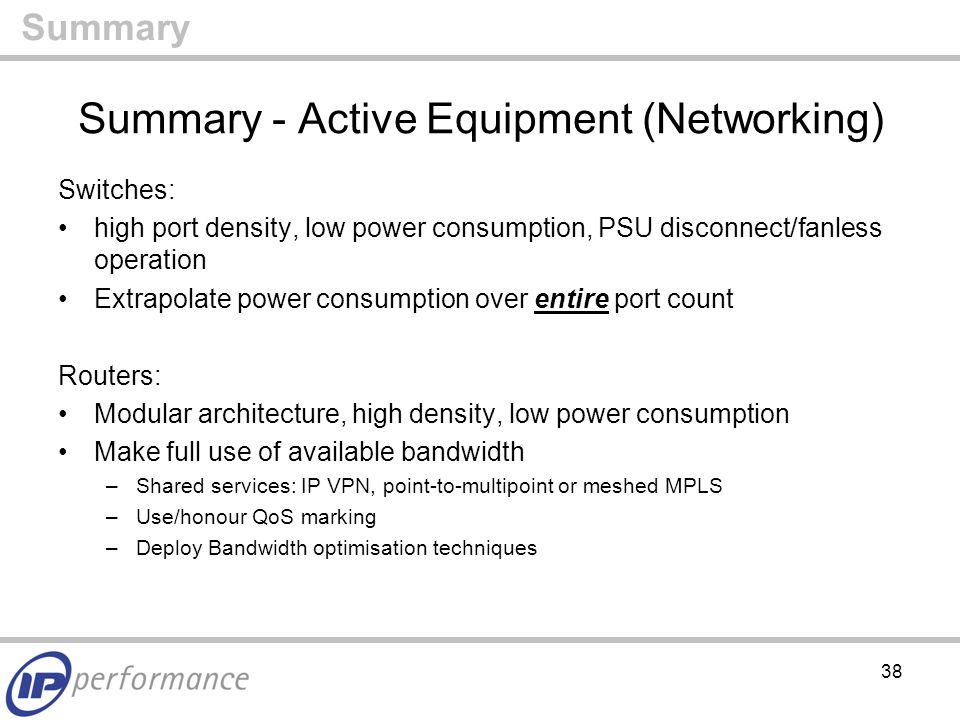38 Summary - Active Equipment (Networking) Switches: high port density, low power consumption, PSU disconnect/fanless operation Extrapolate power consumption over entire port count Routers: Modular architecture, high density, low power consumption Make full use of available bandwidth –Shared services: IP VPN, point-to-multipoint or meshed MPLS –Use/honour QoS marking –Deploy Bandwidth optimisation techniques Summary