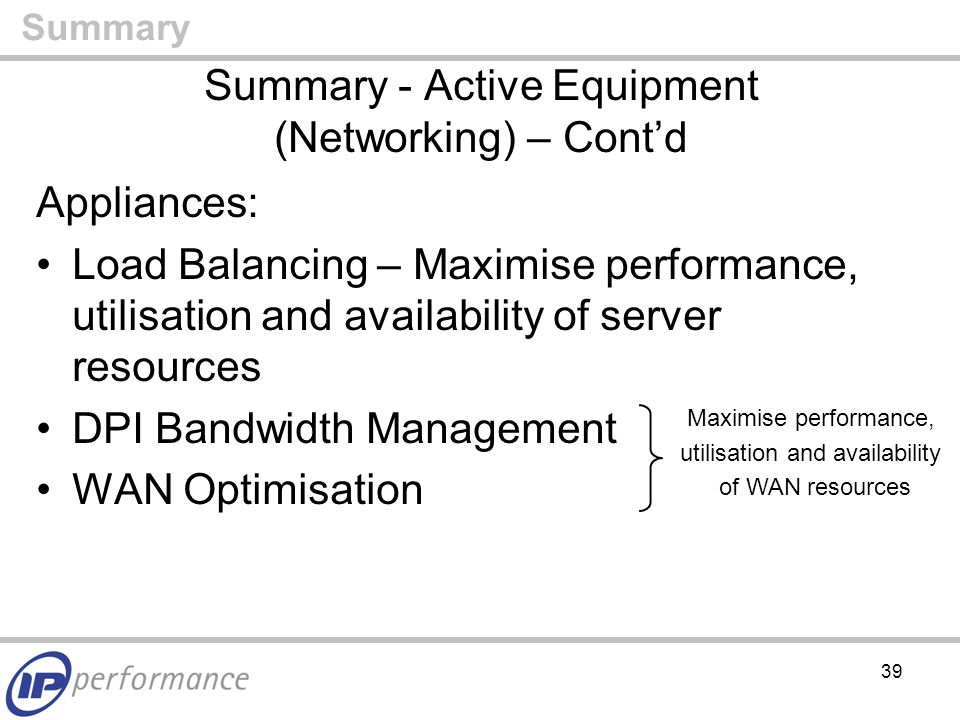 39 Summary - Active Equipment (Networking) – Cont'd Appliances: Load Balancing – Maximise performance, utilisation and availability of server resources DPI Bandwidth Management WAN Optimisation Summary Maximise performance, utilisation and availability of WAN resources