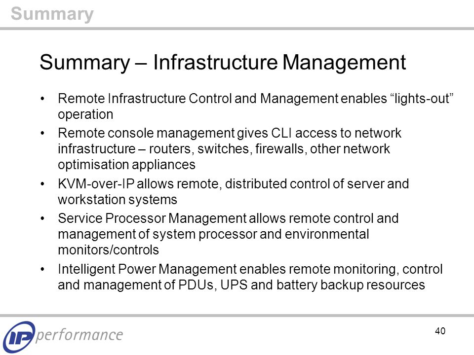 40 Summary Summary – Infrastructure Management Remote Infrastructure Control and Management enables lights-out operation Remote console management gives CLI access to network infrastructure – routers, switches, firewalls, other network optimisation appliances KVM-over-IP allows remote, distributed control of server and workstation systems Service Processor Management allows remote control and management of system processor and environmental monitors/controls Intelligent Power Management enables remote monitoring, control and management of PDUs, UPS and battery backup resources