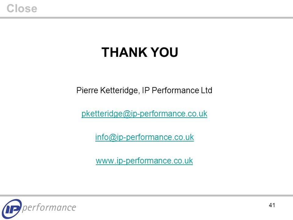 41 THANK YOU Pierre Ketteridge, IP Performance Ltd    Close