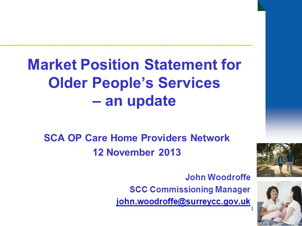 Market Position Statement for Older People's Services – an update SCA OP Care Home Providers Network 12 November 2013 John Woodroffe SCC Commissioning Manager john.woodroffe@surreycc.gov.uk 1