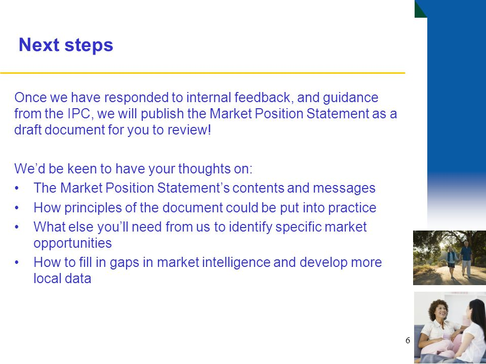 Next steps Once we have responded to internal feedback, and guidance from the IPC, we will publish the Market Position Statement as a draft document for you to review.