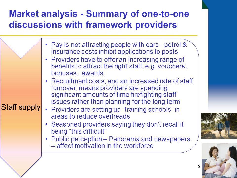 Market analysis - Summary of one-to-one discussions with framework providers 7 Needs and skills base Increasing health complexities Accommodation of long term conditions Issues relating to end of life care  Broader skills base needed of staff Providers are telling us that the skills level needed is now commensurate with community health assistants The culture of planning support based on tasks is not consistent with the personalisation agenda