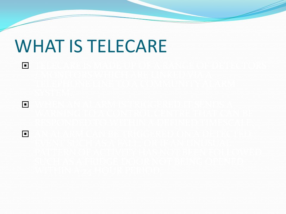 WHAT IS TELECARE  TELECARE IS MADE UP OF A RANGE OF DETECTORS / MONITORS WHICH ARE LINKED VIA A TELEPHONE LINE TO A COMMUNITY ALARM SYSTEM.
