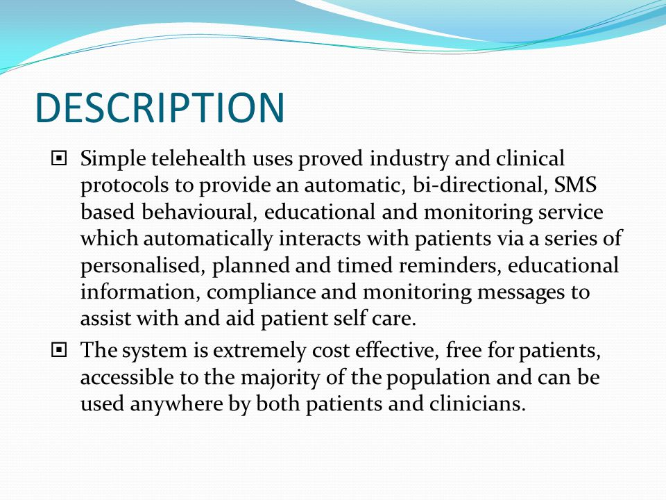 DESCRIPTION  Simple telehealth uses proved industry and clinical protocols to provide an automatic, bi-directional, SMS based behavioural, educational and monitoring service which automatically interacts with patients via a series of personalised, planned and timed reminders, educational information, compliance and monitoring messages to assist with and aid patient self care.