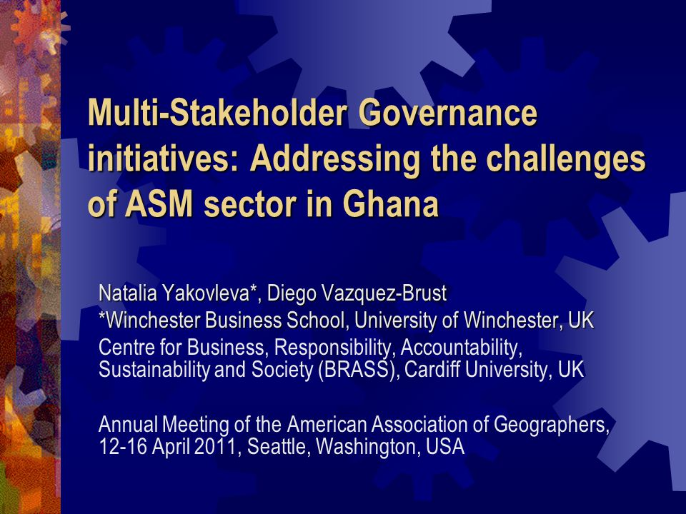Multi-Stakeholder Governance initiatives: Addressing the challenges of ASM sector in Ghana Natalia Yakovleva*, Diego Vazquez-Brust *Winchester Business School, University of Winchester, UK Centre for Business, Responsibility, Accountability, Sustainability and Society (BRASS), Cardiff University, UK Annual Meeting of the American Association of Geographers, 12-16 April 2011, Seattle, Washington, USA