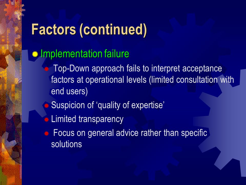 Factors (continued)  Implementation failure  Top-Down approach fails to interpret acceptance factors at operational levels (limited consultation with end users)  Suspicion of 'quality of expertise'  Limited transparency  Focus on general advice rather than specific solutions